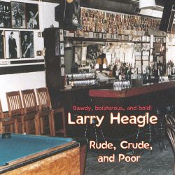 Larry Heagle - Rude, Crude, And Poor