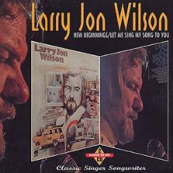 Larry Jon Wilson - New Beginnings/Let Me Sing My Song to You