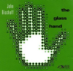 John Bischoff - The Glass Hand