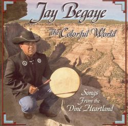 Jay Begaye - The Colorful World: Songs from the Diné Heartland