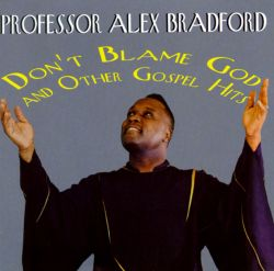Prof. Alex Bradford - Don't Blame God and Other Gospel Hits
