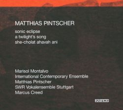 Matthias Pintscher: Sonic Eclipse; A Twilight's Song; She-Cholat ahavah ani