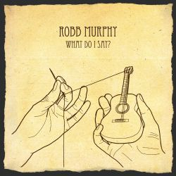 Robb Murphy - What Do I Say ?