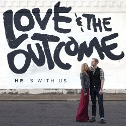 Love & the Outcome - He Is With Us