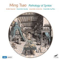 Arditti Quartet / Ensemble Ascolta / Ensemble Recherche / Ensemble SurPlus - Ming Tsao: Pathology of Syntax