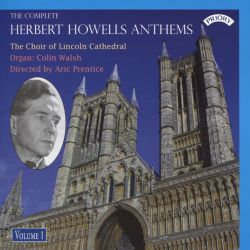Lincoln Cathedral Choir / Aric Prentice / Colin Walsh - The Complete Herbert Howells Anthems, Vol. 1
