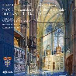 Choir of Westminster Abbey / James O'Donnell / Daniel Cook - Finzi: Lo, the full, final sacrifice; Bax: This worldes joie; I sing of a maiden; Ireland: Te Deum; Greater Love