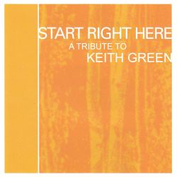 Start Right Here - Remembering the Life of Keith Green