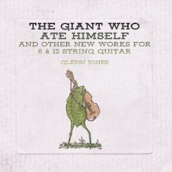 The Giant Who Ate Himself and Other New Works for 6 & 12 String Guitar
