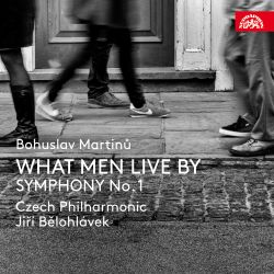 Bohuslav Martinů: What Men Live By; Symphony No. 1