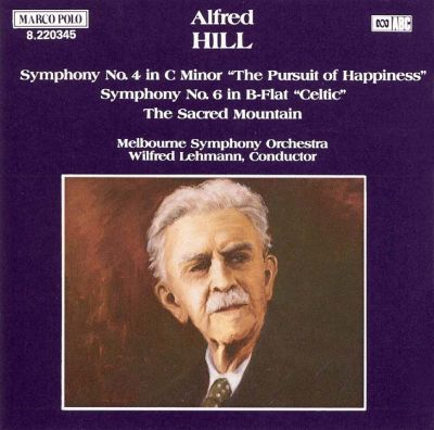 """Alfred Hill: Symphony No. 4 in C minor """"The Pursuit of Happiness""""; Symphony No. 6 in B flat """"Celtic""""; The Sacred Mountain"""
