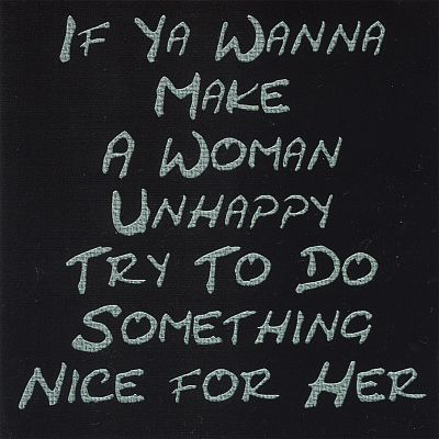 If Ya Wanna Make a Woman Unhappy Try to Do Something Nice for Her