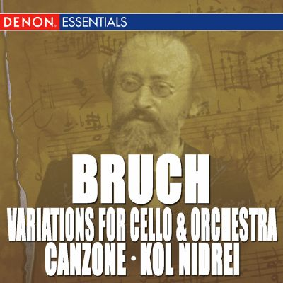 Bruch: Variations for Cello & Orchestra, Op. 47; Canzone for Cello & Orchestra, Op. 55; Kol Nidrei