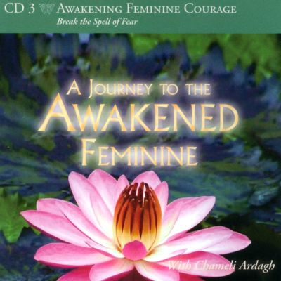 Awakening Feminine Courage: A Journey To The Awakened Feminine
