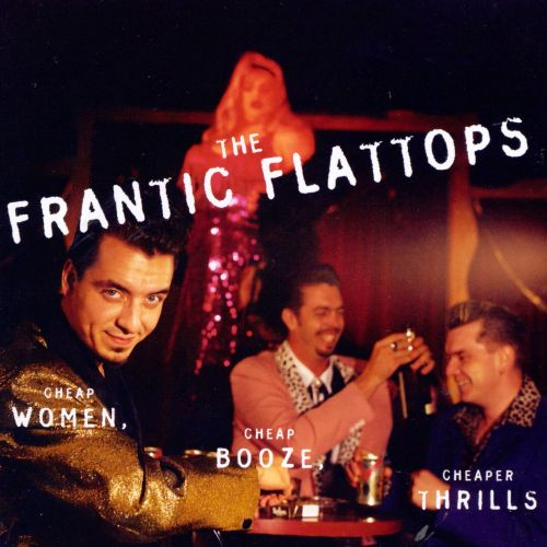 Image result for Frantic Flattops - Cheap Women, Cheap Booze, Cheaper Thrills