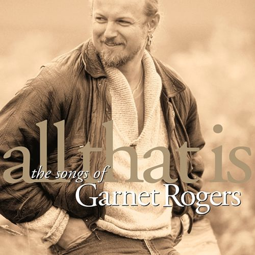 All That Is: The Songs of Garnet Rogers