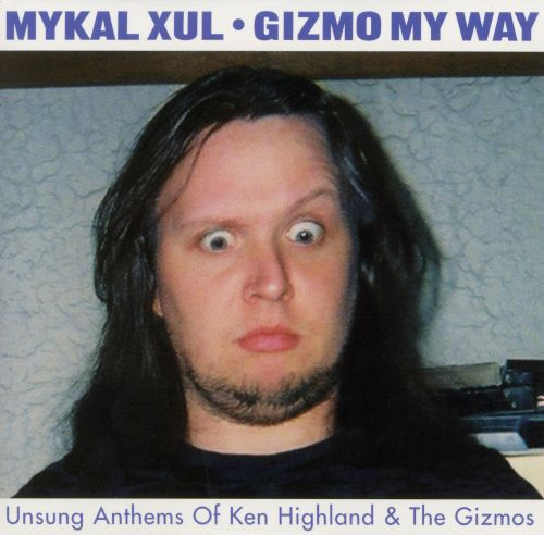 Gizmo My Way: Unsung Anthems of Ken Highland & The Gizmos