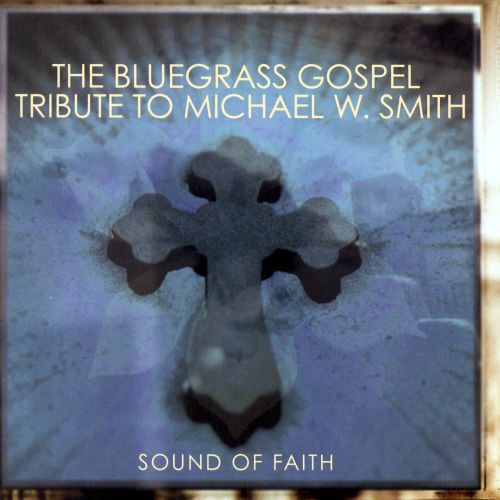 Sound of Faith: Bluegrass Gospel Tribute to Michael W. Smith