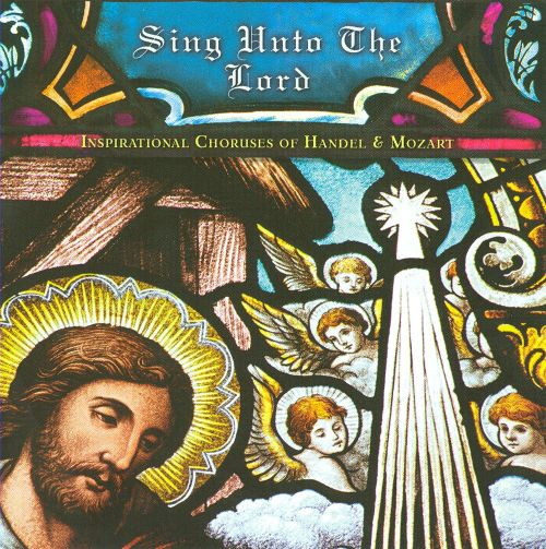 Sing Unto the Lord: Inspirational Choruses of Handel & Mozart