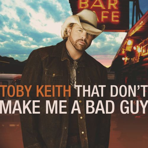 That Dont Make Me A Bad Guy Toby Keith Songs Reviews Credits