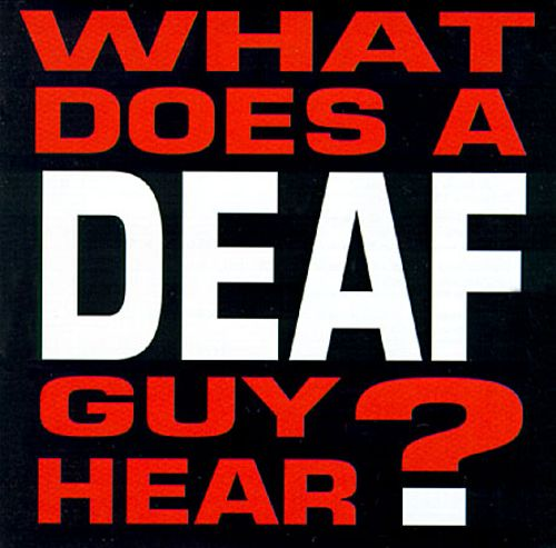 What Does a Deaf Guy Hear?
