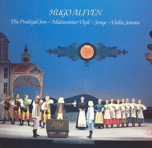 Hugo Alfvén: The Prodigal Son; Midsummer Vigil; Songs; Violin Sonata