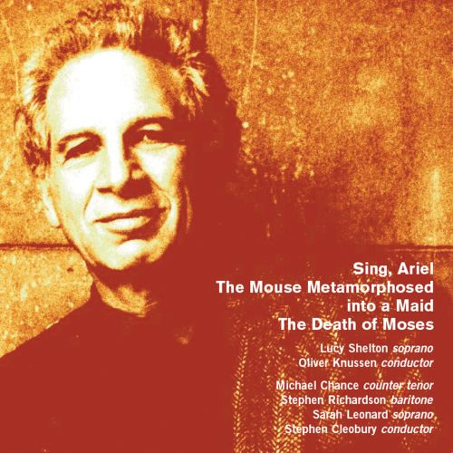 Alexander Goehr: Sing, Ariel; The Mouse Metamorphosed into a Maid; The Death of Moses