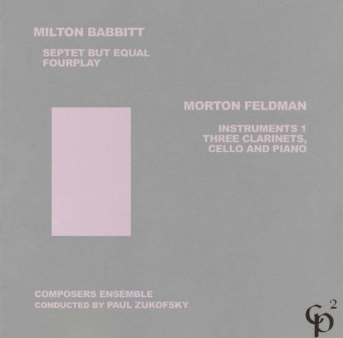 Milton Babbitt: Septet but Equal; Fourplay; Morton Feldman: Instruments 1; Three Clarinets, Cello and Piano