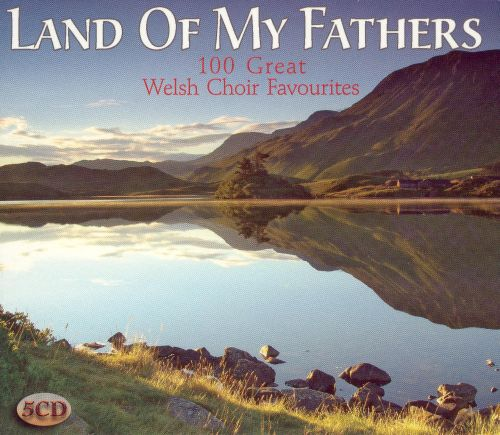 Land of My Fathers: 100 Great Welsh Choir Favourites