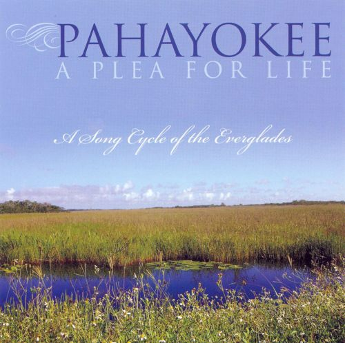 Pahayokee, A Plea For Life: A Song Cycle of the Everglades
