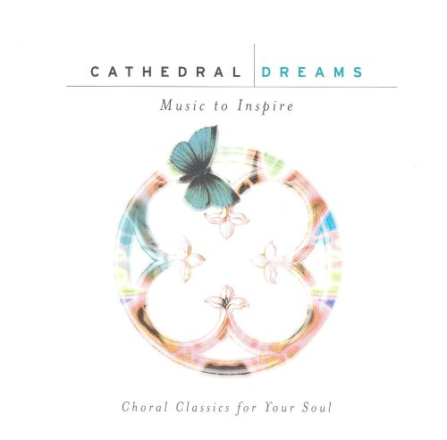 Cathedral Dreams: Choral Classics for Your Soul