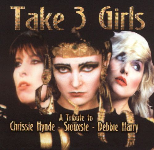 Take 3 Girls: A Tribute to Chrissie Hynde, Siouxsie & Debbie Harry