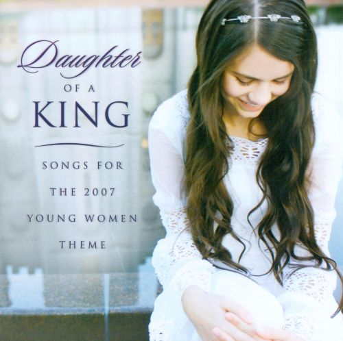 Daughter of a King: Songs for the 2007 Young Women's Theme