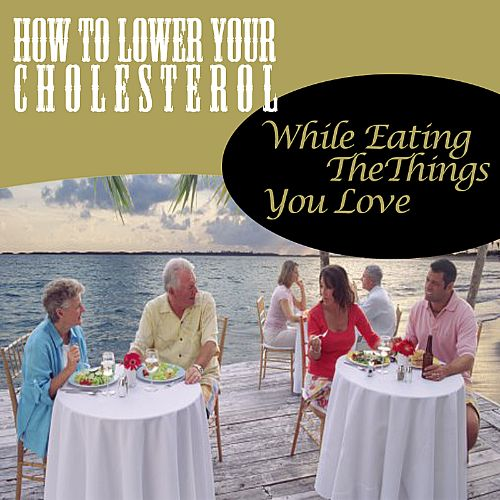 How to Lower Your Cholesterol While Eating the Food You Love