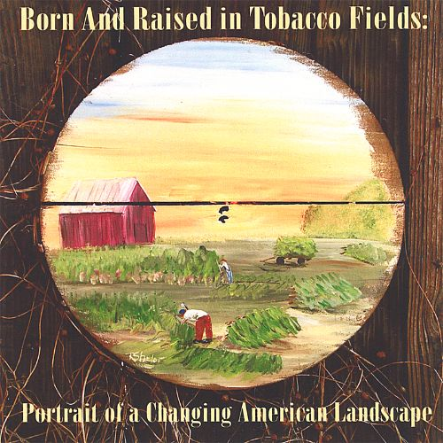 Born and Raised in Tobacco Fields: Portrait of a Changing American Landscape