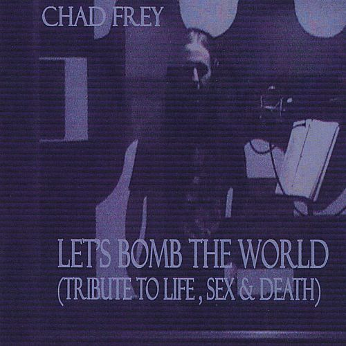 Let's Bomb the World (Tribute to Life, Sex & Death)
