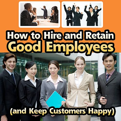 How to Hire and Retain Good Employees (And Keep Customers Happy)