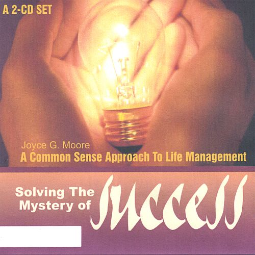 A Common Sense Approach to Life Management: Solving the Mystery of Success