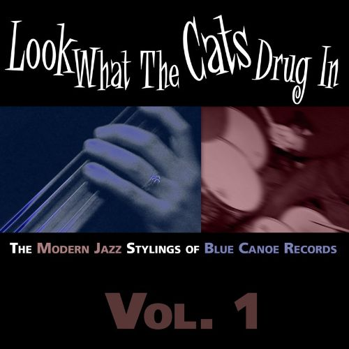 Look What the Cats Drug In: The Modern Jazz Stylings of Blue Canoe Records, Vol. 1