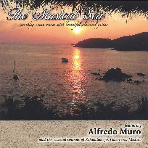 The Musical Sea: Featuring Alfredo Muro and the Coastal Sounds of Zihuatanejo, Guerrero