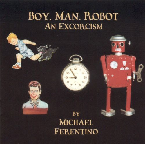 Boy. Man. Robot.: An Excorcism
