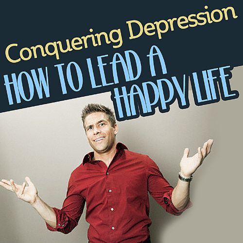 Conquering Depression: How to Lead a Happy Life