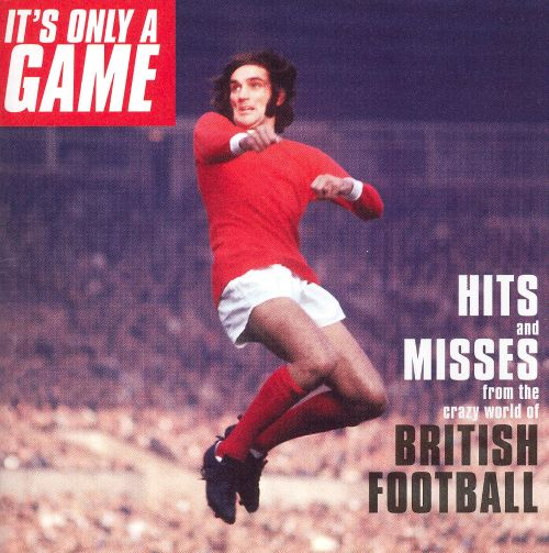 It's Only a Game: Hits and Messes from the Crazy World of British Football