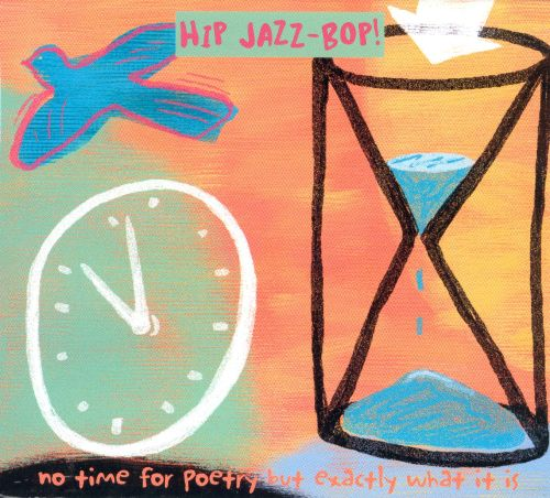 Hip Jazz Bop: No Time for Poetry But Exactly What It Is