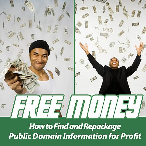 Free Money: How to Find and Repackage Public Domain Information for Profit