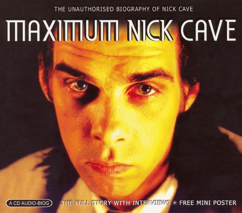 Maximum Nick Cave: The Unauthorised Biography of Nick Cave