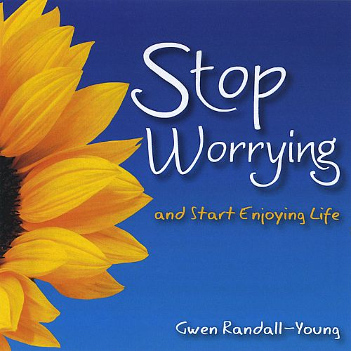 Stop Worrying and Start Enjoying Life