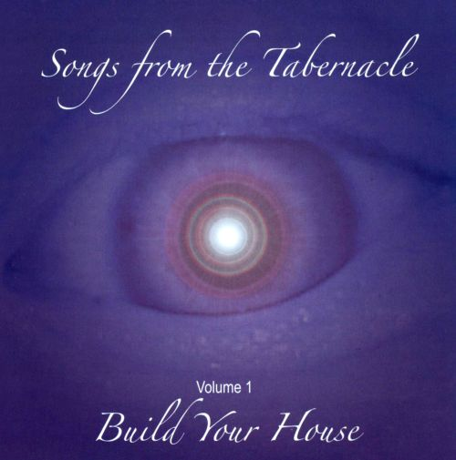 Songs From the Tabernacle , Vol. 1: Build Your House