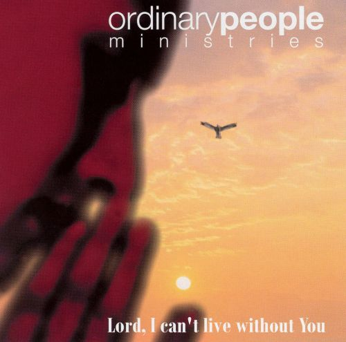 Lord I Cant Live Without You Ordinary Peoples Ministries Songs