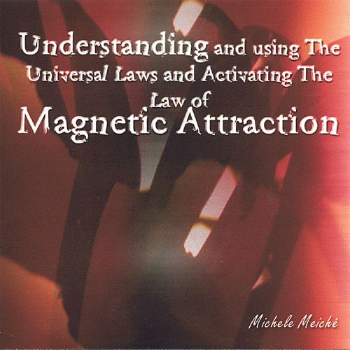 Understanding and Using the Universal Laws and Activating the Law of Magnetic Attractio